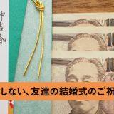友達の結婚式。3万円のご祝儀袋はどう書けばいい?間違えたくない人のための解説!