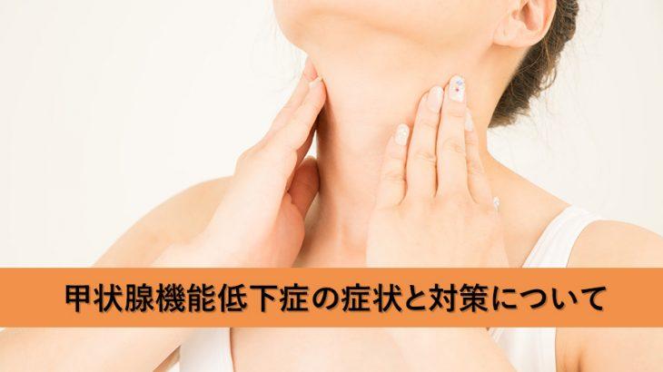 甲状腺機能低下症の症状と対策について
